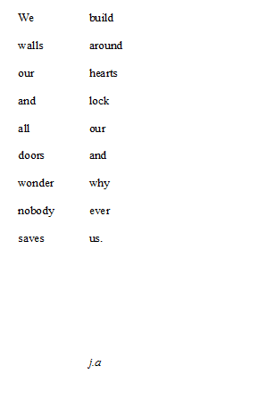 --we build walls around our hearts and lock all our doors and wonder why nobody ever saves us-- j.a