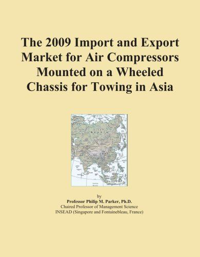 The 2009 Import And Export Market For Air Compressors Mounted On A Wheeled Chassis For Towing In Asia By Icon Group 325 00 Books Marketing Public Transport