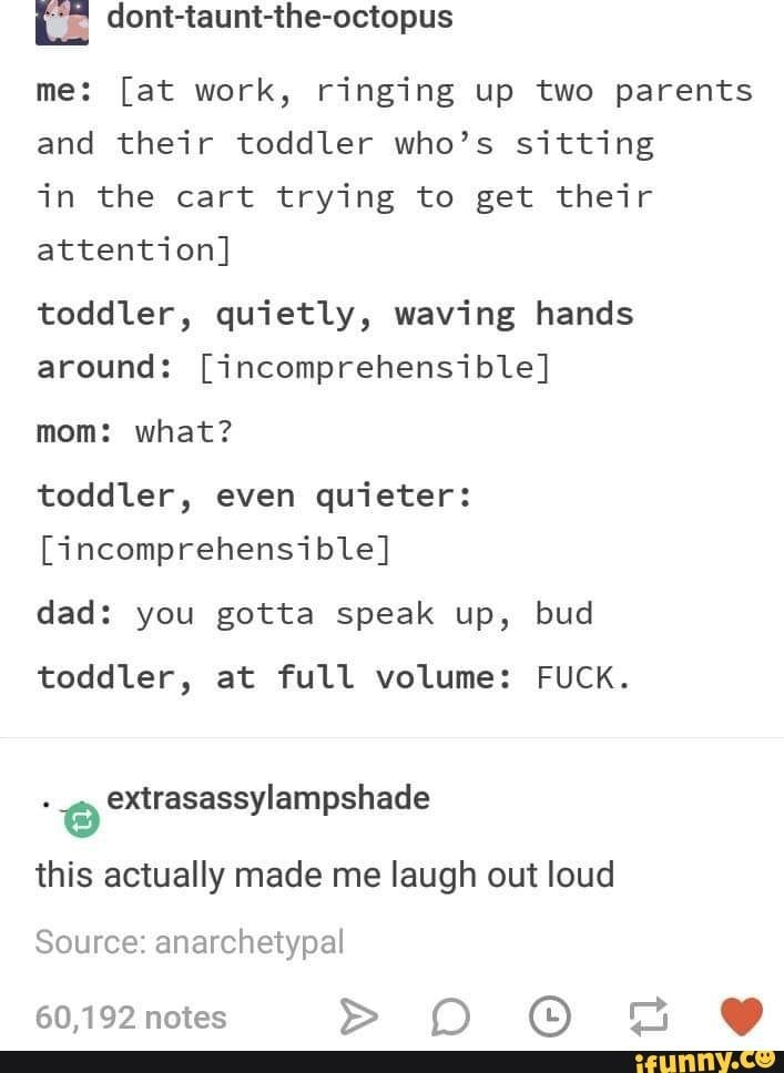 & dont-taunt-the-octopus me: [at work, ringing up two parents and their toddler who's sitting in the cart trying to get their toddler, quietly, waving hands around: [incomprehensible] mom: what? toddler, even quieter: [incomprehensible] dad: you gotta speak up, bud toddler, at full volume: FUCK. this actually made me laugh out loud - )