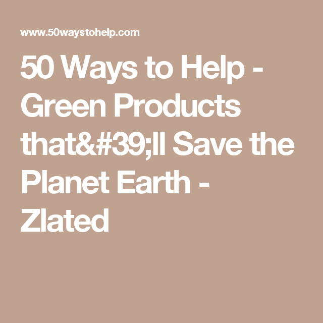 50 Ways to Help - Green Products that'll Save the Planet Earth - Zlated