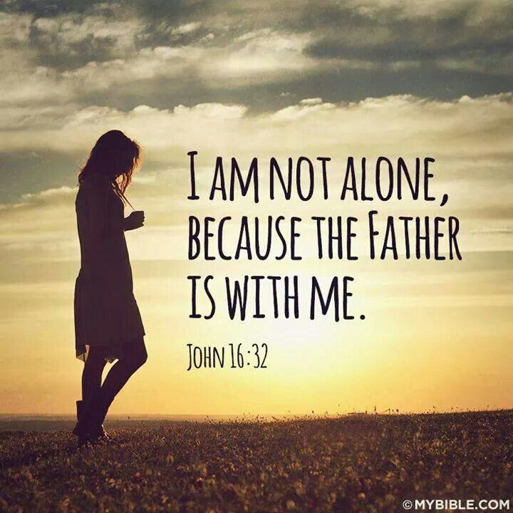Loneliness Bible Quotes: John 16:32 I Am Not Alone. God Is Here With Me.