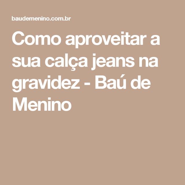 7575bad57 Como aproveitar a sua calça jeans na gravidez - Baú de Menino Rato De  Academia,