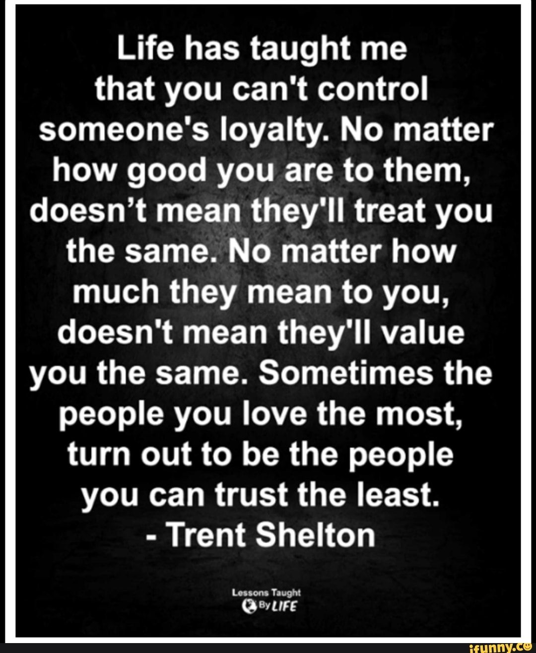 Life Has Taught Me That You Can T Control Someone S Loyalty No Matter How Good You Are To Them Doesn T Mean They Ll Treat You The Same No Matter How Much The Lessons