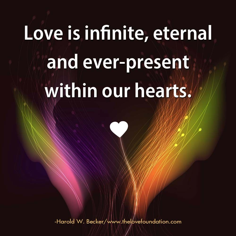 Love Is Infinite Eternal And Ever Present Within Our Hearts Harold W Becker Unconditionallove Infinite Love Quote Love Quotes Inspirational Quotes