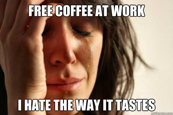 Free Coffee At Work I Hate the Way It Tastes