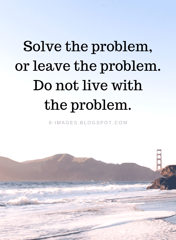 Solve the problem, or leave the problem. Do not live with the problem. Problems Quotes - Quotes