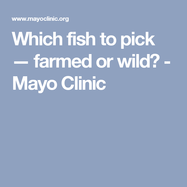 Which fish to pick — farmed or wild? - Mayo Clinic
