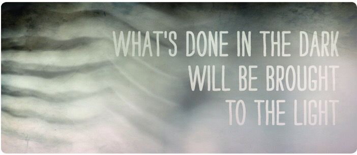 What's done in the dark will be brought to light  | Quotes