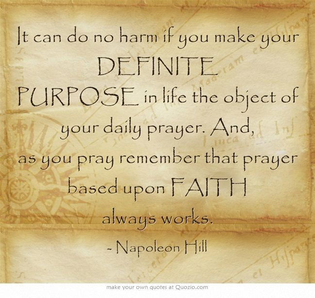 It can do no harm if you make your DEFINITE PURPOSE in life the object of  your daily prayer. And, as you pray reme… | Napoleon hill quotes, Daily  prayer, Own quotes