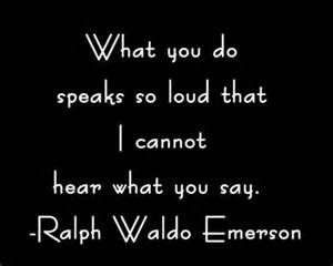 What you do speaks so loud that I cannot hear what you say.  ~ ralph waldo emerson