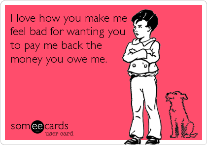 I Love How You Make Me Feel Bad For Wanting You To Pay Me Back The