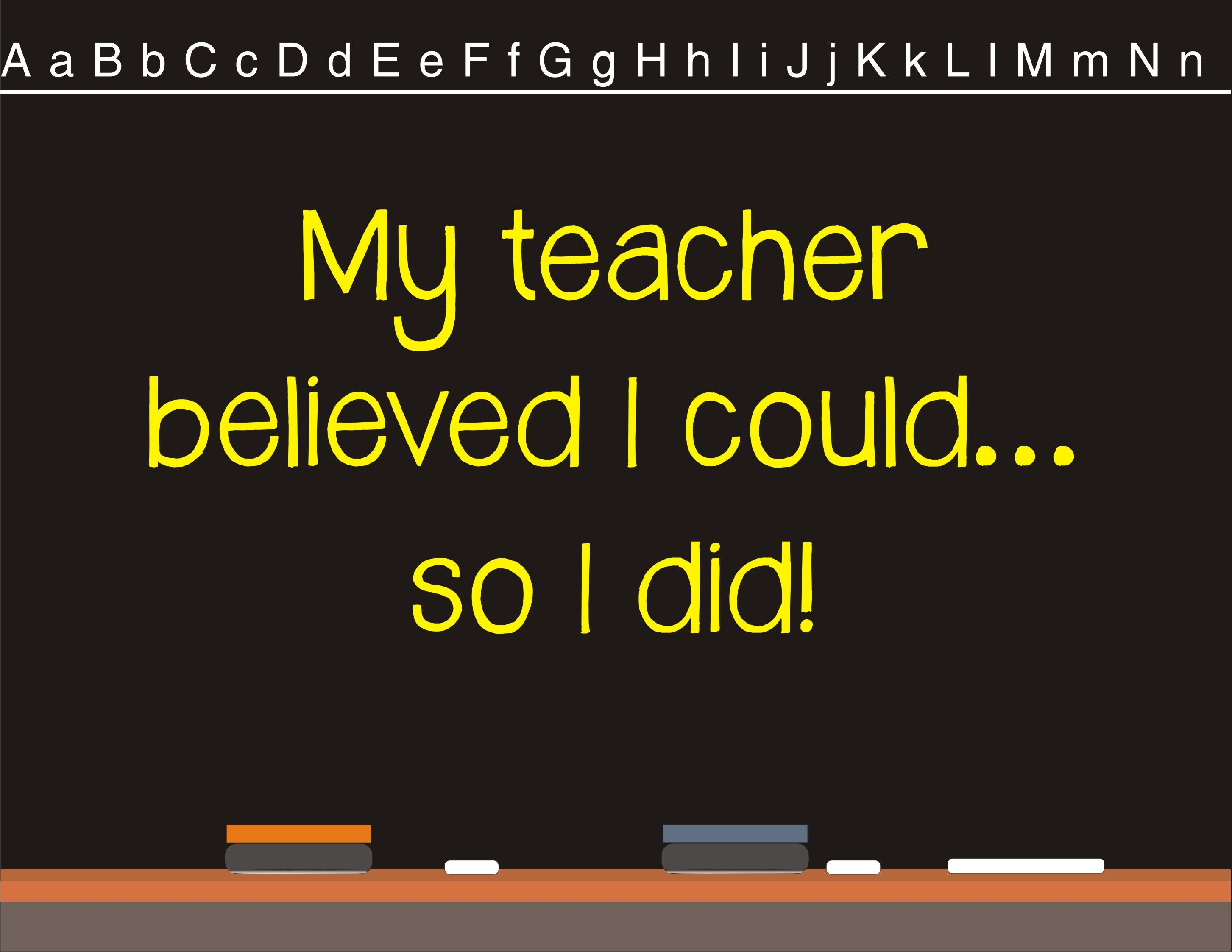 My teacher believed I could so I did