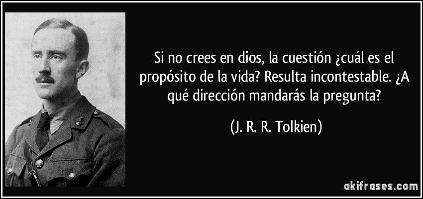 Si no crees en dios, la cuestión ¿cuál es el propósito de la vida? Resulta incontestable. ¿A qué dirección mandarás la pregunta? (J. R. R. Tolkien)