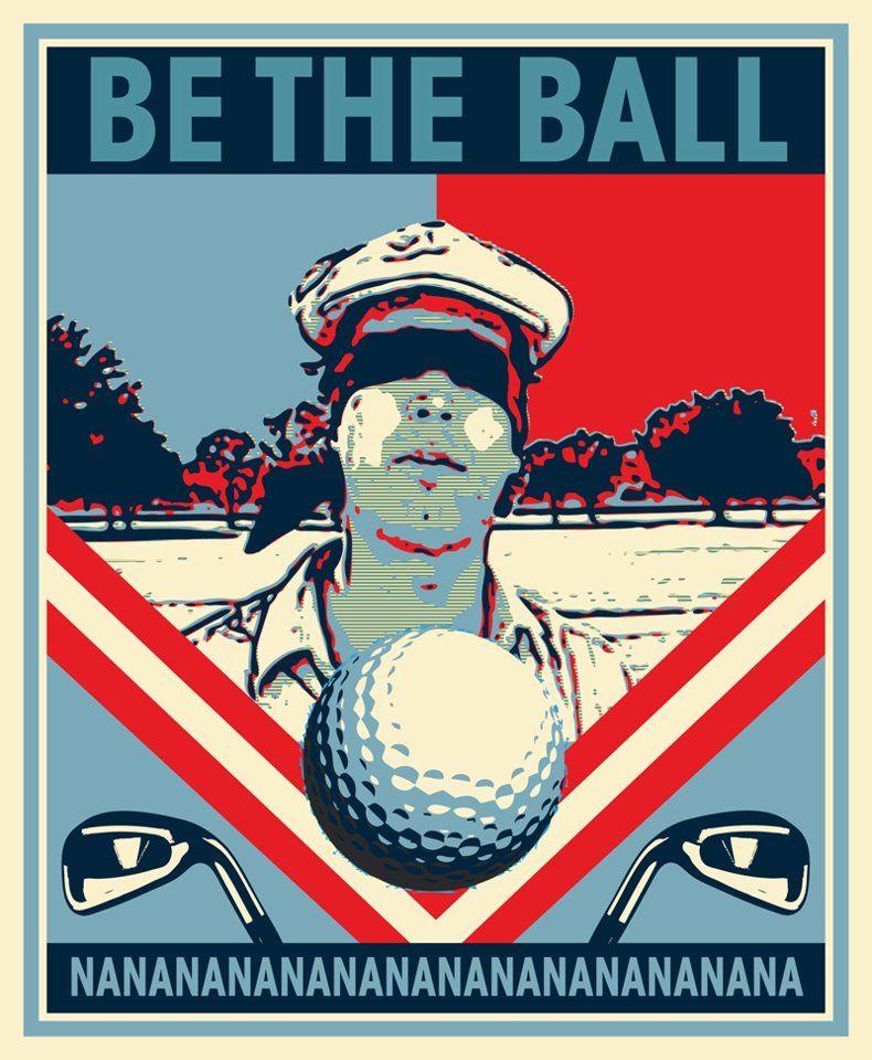 "Golf Quotes From Movies: NaNaNaNaNaNaNa ""I Must Be The Ball"