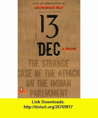 13 December, a Reader The Strange Case of the Attack on the Indian Parliament (9780143101826) Arundhati Roy , ISBN-10: 014310182X  , ISBN-13: 978-0143101826 ,  , tutorials , pdf , ebook , torrent , downloads , rapidshare , filesonic , hotfile , megaupload , fileserve