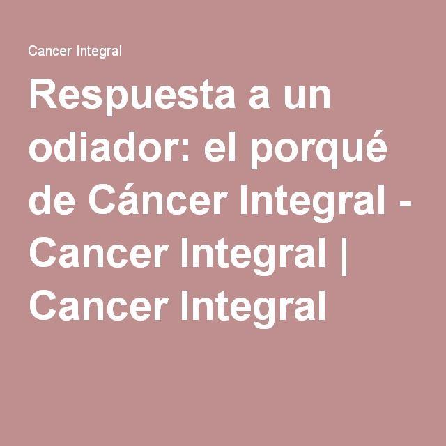 Respuesta a un odiador: el porqué de Cáncer Integral - Cancer Integral | Cancer Integral