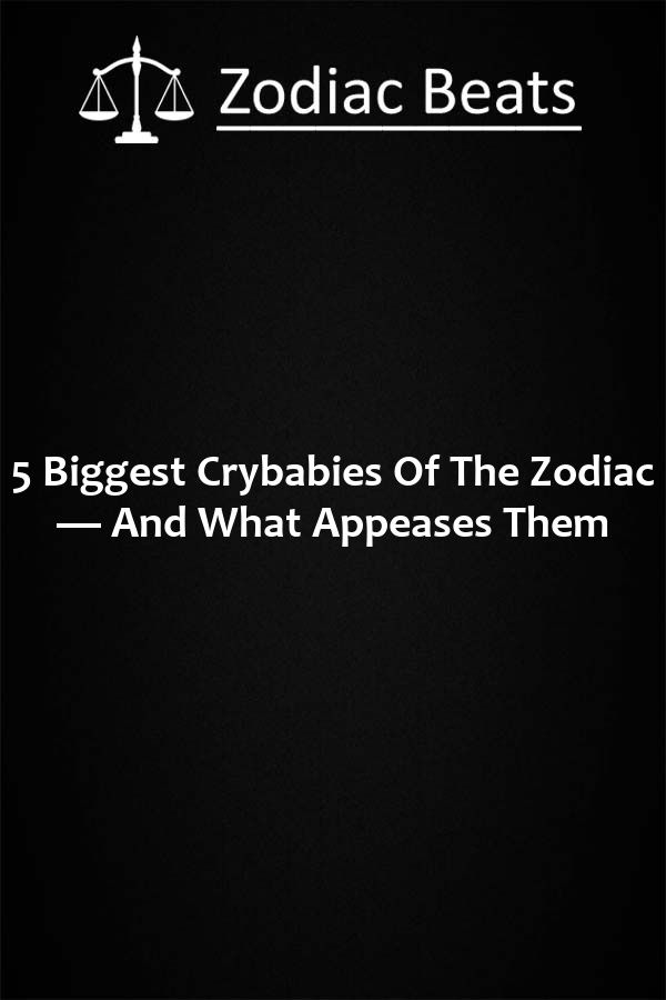 Five biggest zodiac crybabies and what appeases them