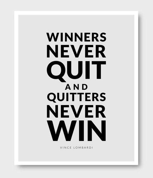 Winners never quit and quitters never win. (I don't know if I 100% agree with the first 1/2, but I like this quote nonetheless.)
