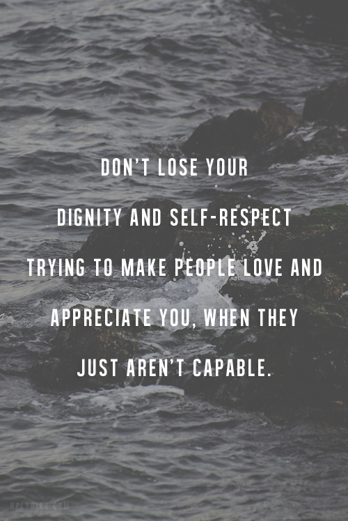 Dont Lose Your Dignity And Self Respect Trying To Make People Love