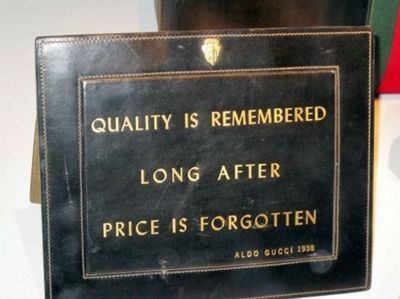 """""""Quality is remembered long after price is forgotten"""" -Aldo Gucci, 1938"""