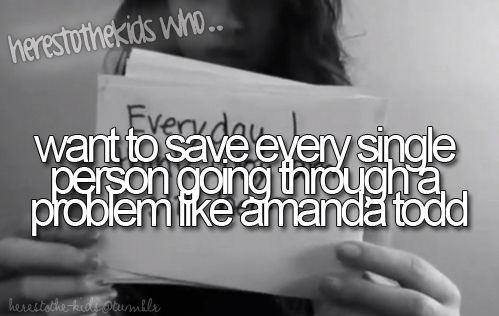 Herestothekidswho...want to save every single person going through a problem like amanda todd