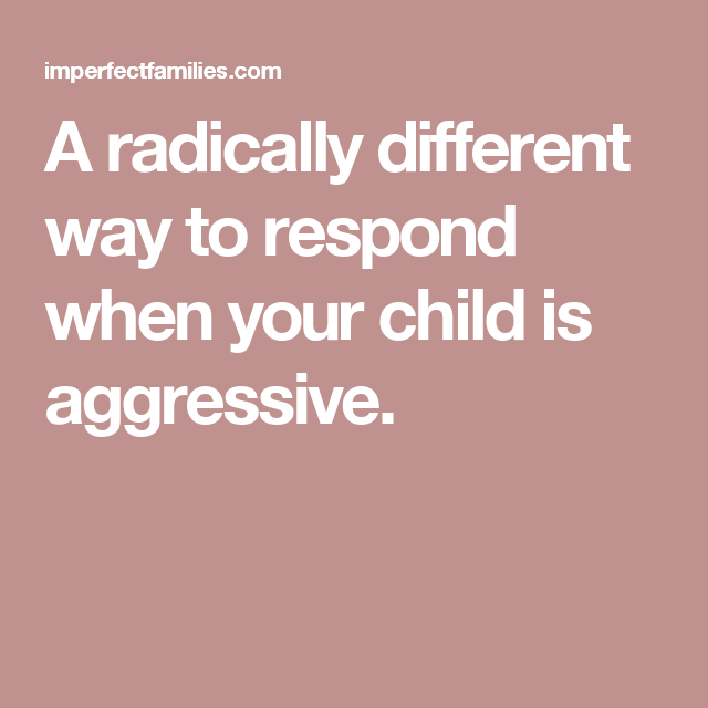 A radically different way to respond when your child is aggressive.