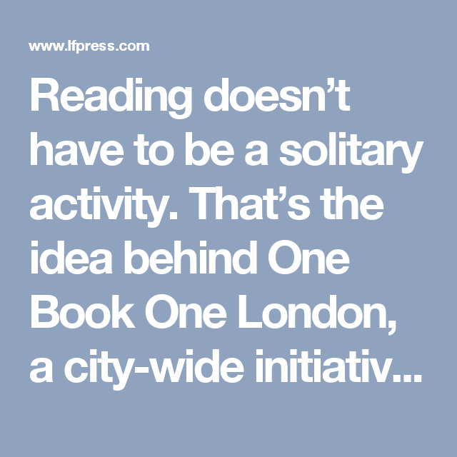 Reading doesn't have to be a solitary activity. That's the idea behind One Book One London, a city-wide initiative to celebrate reading and create a shared community experience.