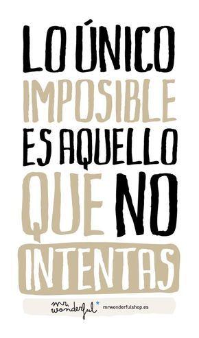 Lo único realmente imposible es aquello que no intentas.... | I didn't know it was impossible.. and I did it :-) - No sabia que era imposible.. y lo hice :-)