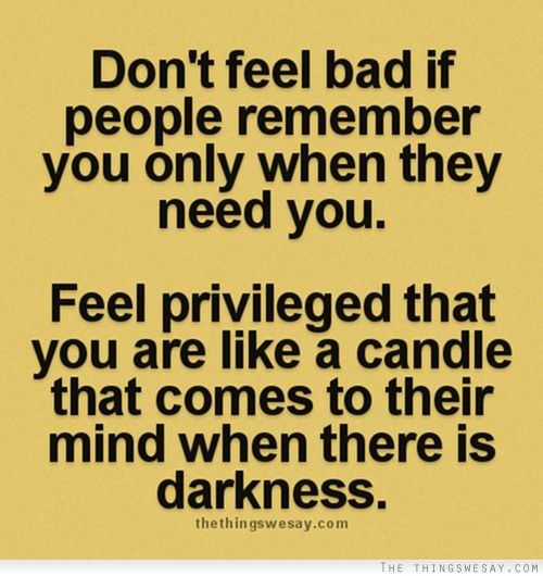 Feeling Bad Quotes Someone: Don't Feel Bad If People Remember You Only When They Need