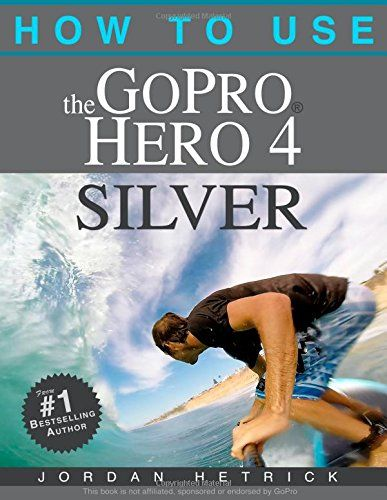 How To Use The Gopro Hero 4 Silver Jordan Hetrick 9780991654758 Amazon Com Books Gopro Hero 4 Gopro Gopro Hero