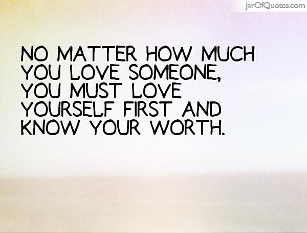 No Matter How Much You Love Someone You Must Love Yourself First And Know Your Worth Loving Someone Quotes Love You Love Yourself First