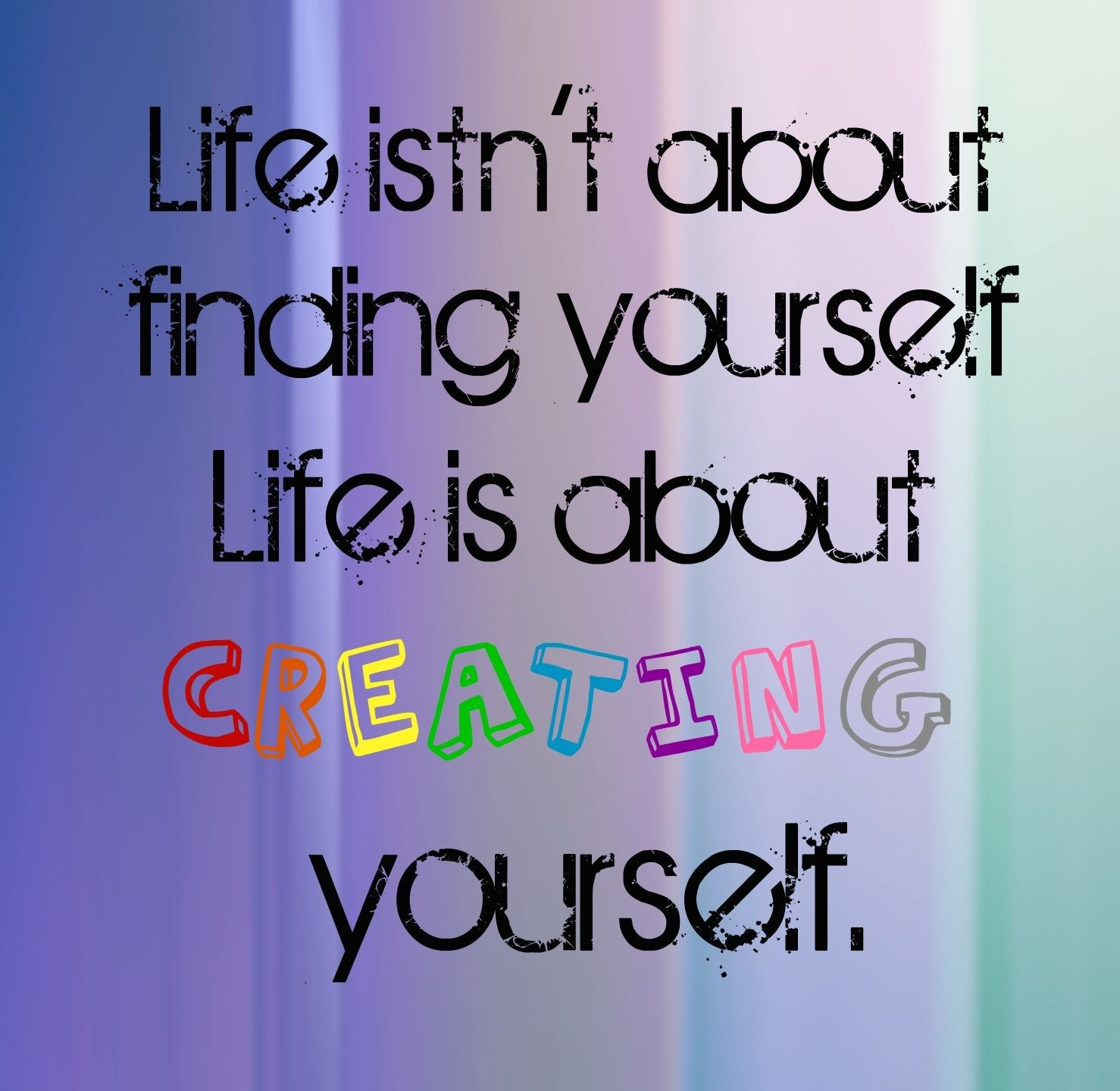 Quotes And Sayings Life Isn 39 T About Finding Yourself It 39 S About Create Quotes Life Quotes Positive Quotes For Life