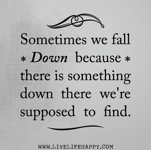 Sometimes We Fall Down Because There Is Something Down There Were