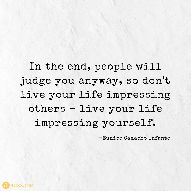 In The End People Will Judge You Anyway So Don T Live Your Life Impressing Others Live Your Life Impr Judge Quotes Judging Others Quotes Be Yourself Quotes