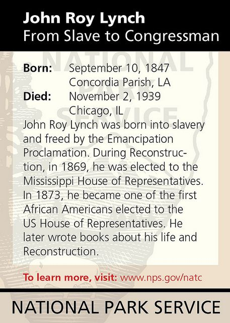 """  John Roy Lynch From Slave to Congressman    Born: September 10, 1847 Concordia Parish, LA  Died: November 2, 1939 Chicago, IL    John Roy Lynch was born into slavery and freed by the Emancipation Proclamation. During Reconstruction, in 1869, he was elected to the Mississippi House of Representatives. In 1873, he became one of the first African Americans elected to the US House of Representatives. He later wrote books about his life and Reconstruction."""