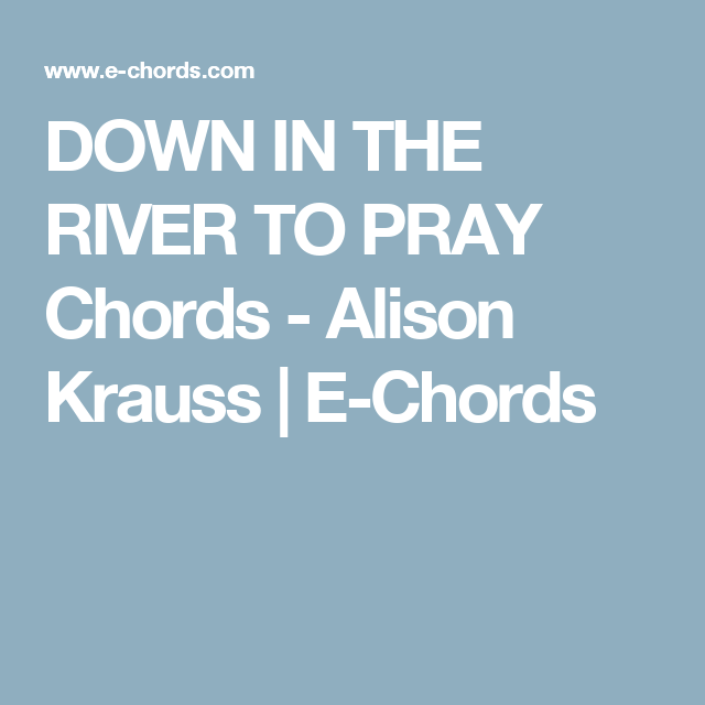 DOWN IN THE RIVER TO PRAY Chords - Alison Krauss | E-Chords | music ...