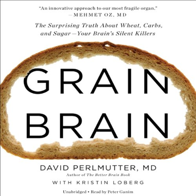 Grain Brain The Surprising Truth About Wheat Carbs and Sugar  Your Brains Silent Killers by David Perlmutter Hachette Audio The devastating truth about the effects of whe...