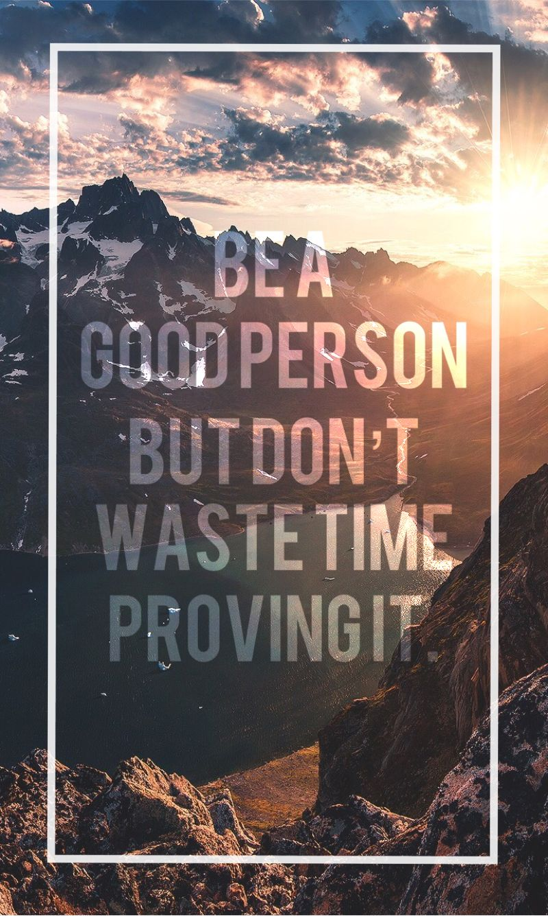 Be A Good Person But Don T Waste Time Proving It Iphonewallpaper
