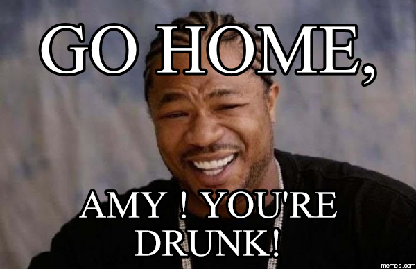 Go HOME, AMY ! You're Drunk!