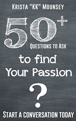 "50+ Questions to Ask To Find Your Passion by Krista ""KK"" Mounsey, http://www.amazon.com/dp/B00W2UFEVQ/ref=cm_sw_r_pi_dp_rFpqvb0EZK0DX"