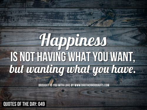 Happiness is not having what you want, but wanting what you have.