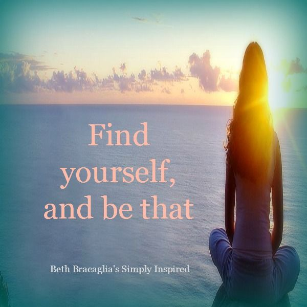 Find yourself, and be that.  It really can be that simple.  #bethbracagliassimplyinspired on #facebook #dailyinspiration #inspiredlife #findyourself