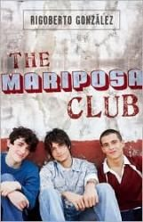Highlight from Stuff for the Teen Age 2010 List: The Mariposa Club - The Mariposa Clubby Rigoberto Gonzalez It's tough being a Latino and a gay teen, but Maui does the best he can. Danger is around every corner; the local Los Calis gangs are not fans of homosexuals. If he didn't have his other gay friends Trini, Isaac, and Liberace he might just go insane. The boys realize there's strength in numbers and decide to form a LGBT alliance at their school...