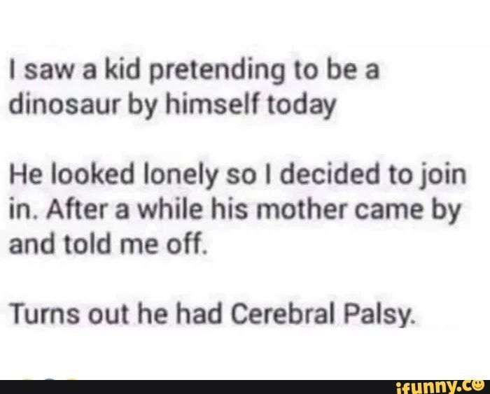 Picture memes 4YhuDtu87 — iFunny #dinosaurpics I saw a kid pretending to be a dinosaur by himself today He looked lonely so I decided to join in. After a while his mother came by and told me off. Turns out he had Cerebral Palsy. – popular memes on the site iFunny.co #saw #movies #saw #pretending #dinosaur #today #he #looked #lonely #decided #join #after #while #mother #came #told #turns #cerebral #palsy #pic #dinosaurpics Picture memes 4YhuDtu87 — iFunny #dinosaurpics I saw a kid pretendin #dinosaurpics