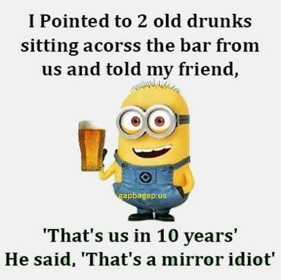 Funny minion quotes about drunks vs mirror quotes for Mirror jokes