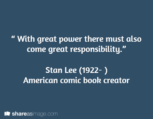 """"""" With great power there must also come great responsibility.""""   Stan Lee (1922- )  American comic book creator"""