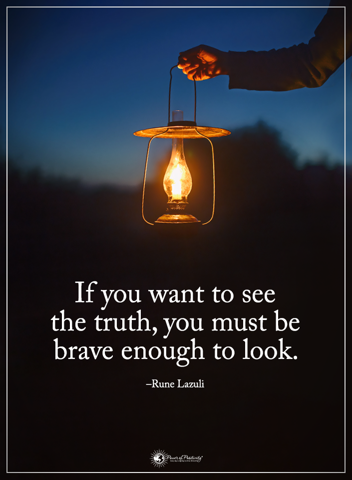 If you want to see the truth, you must be brave enough to look. - Rune Lazuli  #powerofpositivity #positivewords  #positivethinking #inspirationalquote #motivationalquotes #quotes #life #love #hope #faith #respect #brave #want #see