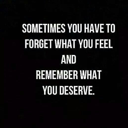 Sometimes you have to forget what you feel and remember what you deserve.