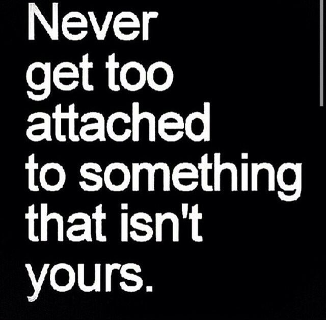 Never Get Too Attached To Something That Isnt Yours Quotes