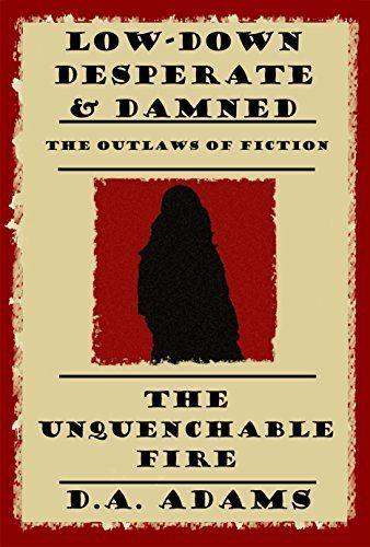 The Unquenchable Fire: (Low-Down, Desperate, & Damned) by D.A. Adams, http://www.amazon.com/dp/B00U3BY5MA/ref=cm_sw_r_pi_dp_Lp7dvb0D7P3A5/179-6831869-9287821